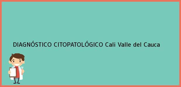 Teléfono, Dirección y otros datos de contacto para DIAGNÓSTICO CITOPATOLÓGICO, Cali, Valle del Cauca, Colombia