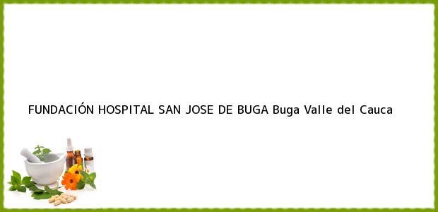 Teléfono, Dirección y otros datos de contacto para FUNDACIÓN HOSPITAL SAN JOSE DE BUGA, Buga, Valle del Cauca, Colombia