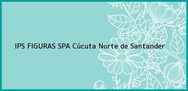 Teléfono, Dirección y otros datos de contacto para IPS FIGURAS SPA, Cúcuta, Norte de Santander, Colombia