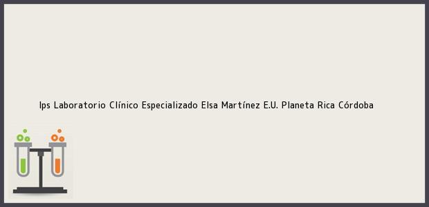 Teléfono, Dirección y otros datos de contacto para Ips Laboratorio Clínico Especializado Elsa Martínez E.U., Planeta Rica, Córdoba, Colombia