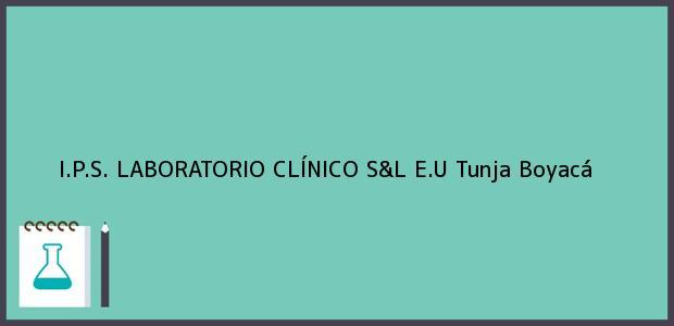 Teléfono, Dirección y otros datos de contacto para I.P.S. LABORATORIO CLÍNICO S&L E.U, Tunja, Boyacá, Colombia