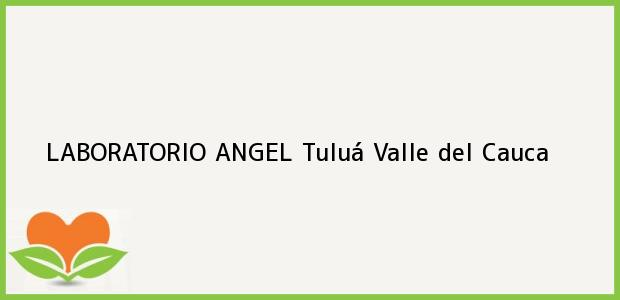 Teléfono, Dirección y otros datos de contacto para LABORATORIO ANGEL, Tuluá, Valle del Cauca, Colombia