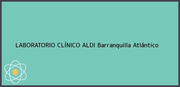 Teléfono, Dirección y otros datos de contacto para LABORATORIO CLÍNICO ALDI, Barranquilla, Atlántico, Colombia