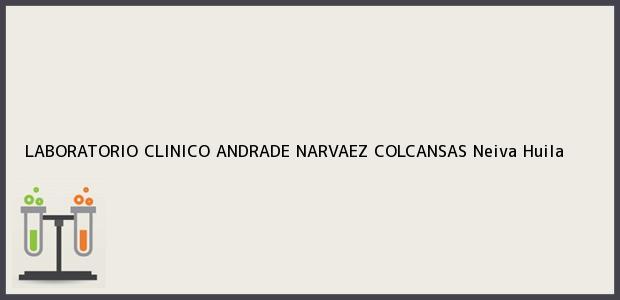 Teléfono, Dirección y otros datos de contacto para LABORATORIO CLINICO ANDRADE NARVAEZ COLCANSAS, Neiva, Huila, Colombia