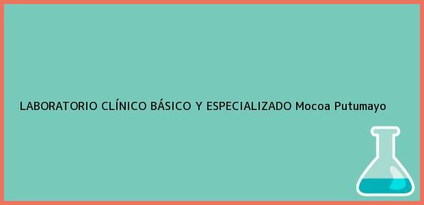 Teléfono, Dirección y otros datos de contacto para LABORATORIO CLÍNICO BÁSICO Y ESPECIALIZADO, Mocoa, Putumayo, Colombia