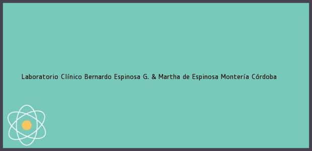 Teléfono, Dirección y otros datos de contacto para Laboratorio Clínico Bernardo Espinosa G. & Martha de Espinosa, Montería, Córdoba, Colombia