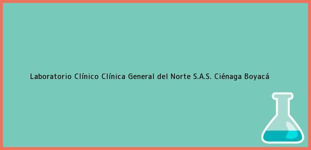 Teléfono, Dirección y otros datos de contacto para Laboratorio Clínico Clínica General del Norte S.A.S., Ciénaga, Boyacá, Colombia