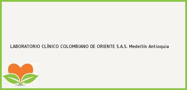 Teléfono, Dirección y otros datos de contacto para LABORATORIO CLÍNICO COLOMBIANO DE ORIENTE S.A.S., Medellín, Antioquia, Colombia