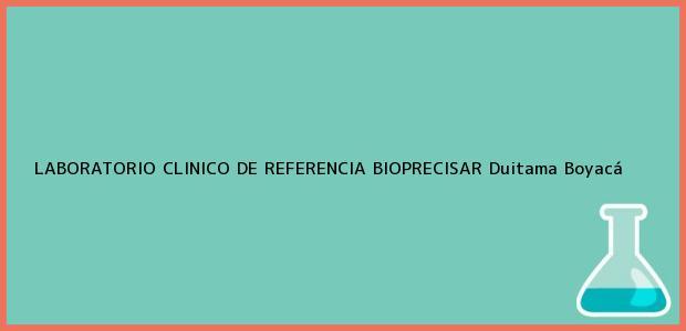 Teléfono, Dirección y otros datos de contacto para LABORATORIO CLINICO DE REFERENCIA BIOPRECISAR, Duitama, Boyacá, Colombia