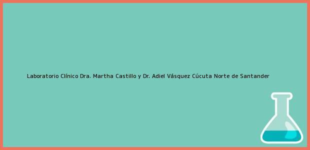 Teléfono, Dirección y otros datos de contacto para Laboratorio Clínico Dra. Martha Castillo y Dr. Adiel Vásquez, Cúcuta, Norte de Santander, Colombia