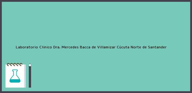 Teléfono, Dirección y otros datos de contacto para Laboratorio Clinico Dra. Mercedes Bacca de Villamizar, Cúcuta, Norte de Santander, Colombia