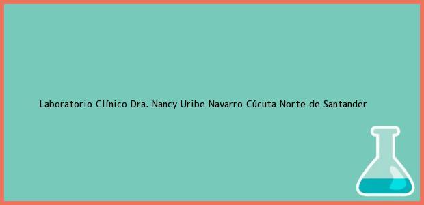 Teléfono, Dirección y otros datos de contacto para Laboratorio Clínico Dra. Nancy Uribe Navarro, Cúcuta, Norte de Santander, Colombia