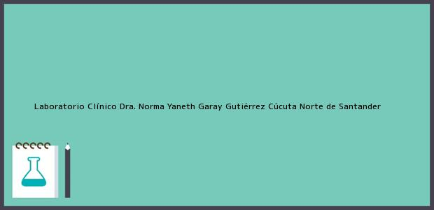 Teléfono, Dirección y otros datos de contacto para Laboratorio Clínico Dra. Norma Yaneth Garay Gutiérrez, Cúcuta, Norte de Santander, Colombia