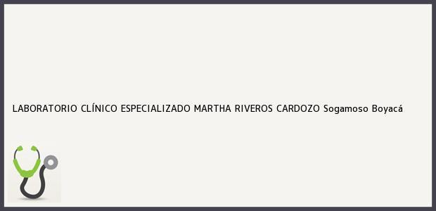 Teléfono, Dirección y otros datos de contacto para LABORATORIO CLÍNICO ESPECIALIZADO MARTHA RIVEROS CARDOZO, Sogamoso, Boyacá, Colombia