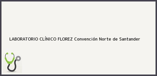 Teléfono, Dirección y otros datos de contacto para LABORATORIO CLÍNICO FLOREZ, Convención, Norte de Santander, Colombia