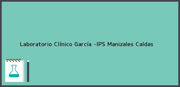 Teléfono, Dirección y otros datos de contacto para Laboratorio Clínico García -IPS, Manizales, Caldas, Colombia
