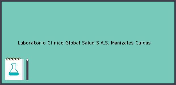 Teléfono, Dirección y otros datos de contacto para Laboratorio Clinico Global Salud S.A.S., Manizales, Caldas, Colombia