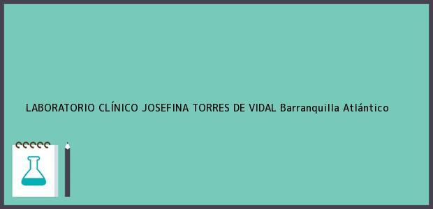 Teléfono, Dirección y otros datos de contacto para LABORATORIO CLÍNICO JOSEFINA TORRES DE VIDAL, Barranquilla, Atlántico, Colombia