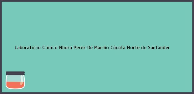 Teléfono, Dirección y otros datos de contacto para Laboratorio Clinico Nhora Perez De Mariño, Cúcuta, Norte de Santander, Colombia