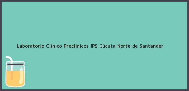 Teléfono, Dirección y otros datos de contacto para Laboratorio Clínico Preclinicos IPS, Cúcuta, Norte de Santander, Colombia