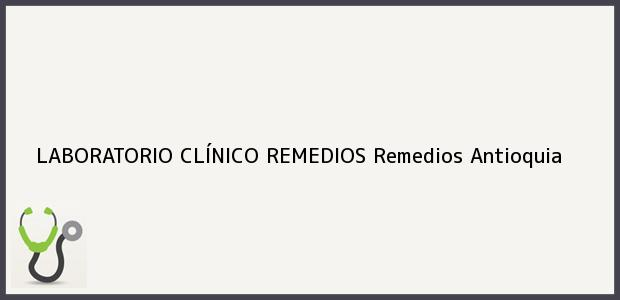 Teléfono, Dirección y otros datos de contacto para LABORATORIO CLÍNICO REMEDIOS, Remedios, Antioquia, Colombia