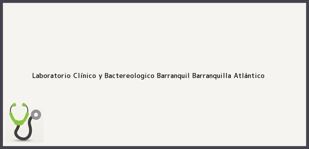 Teléfono, Dirección y otros datos de contacto para laboratorio Clínico y Bactereologico Barranquil, Barranquilla, Atlántico, Colombia