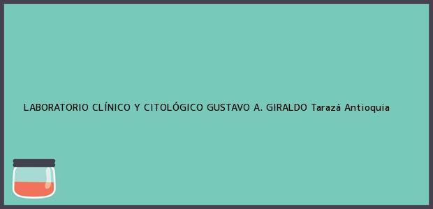 Teléfono, Dirección y otros datos de contacto para LABORATORIO CLÍNICO Y CITOLÓGICO GUSTAVO A. GIRALDO, Tarazá, Antioquia, Colombia