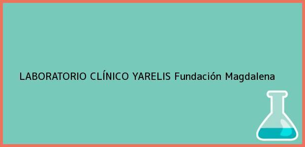 Teléfono, Dirección y otros datos de contacto para LABORATORIO CLÍNICO YARELIS, Fundación, Magdalena, Colombia