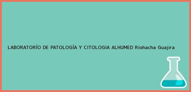 Teléfono, Dirección y otros datos de contacto para LABORATORÍO DE PATOLOGÍA Y CITOLOGIA ALHUMED, Riohacha, Guajira, Colombia