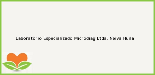 Teléfono, Dirección y otros datos de contacto para Laboratorio Especializado Microdiag Ltda., Neiva, Huila, Colombia