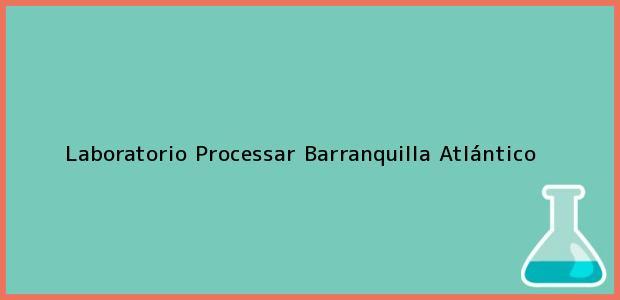Teléfono, Dirección y otros datos de contacto para Laboratorio Processar, Barranquilla, Atlántico, Colombia