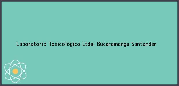 Teléfono, Dirección y otros datos de contacto para Laboratorio Toxicológico Ltda., Bucaramanga, Santander, Colombia