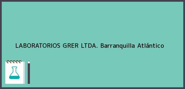 Teléfono, Dirección y otros datos de contacto para LABORATORIOS GRER LTDA., Barranquilla, Atlántico, Colombia