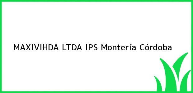 Teléfono, Dirección y otros datos de contacto para Maxivihda Ltda Ips, Montería, Córdoba, Colombia