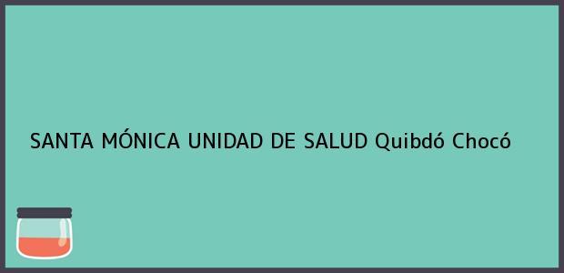 Teléfono, Dirección y otros datos de contacto para SANTA MÓNICA UNIDAD DE SALUD, Quibdó, Chocó, Colombia