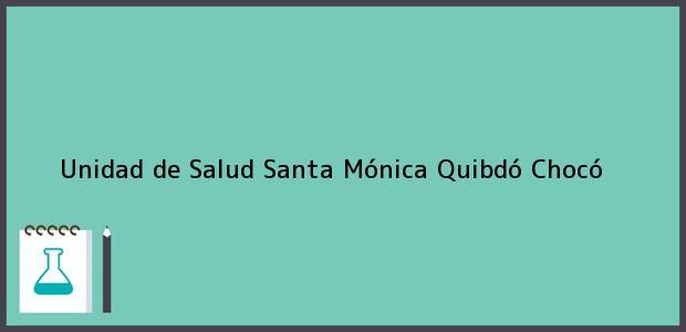 Teléfono, Dirección y otros datos de contacto para Unidad de Salud Santa Mónica, Quibdó, Chocó, Colombia