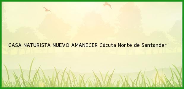 Teléfono, Dirección y otros datos de contacto para CASA NATURISTA NUEVO AMANECER, Cúcuta, Norte de Santander, Colombia