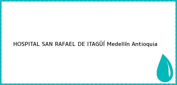 Teléfono, Dirección y otros datos de contacto para HOSPITAL SAN RAFAEL DE ITAGÜÍ, Medellín, Antioquia, Colombia